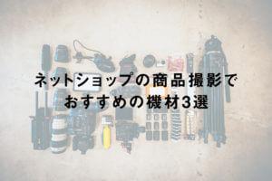 ネットショップの商品撮影でおすすめの機材3選