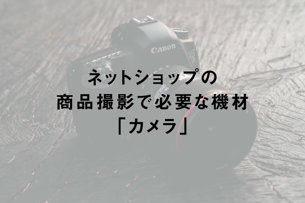 ネットショップの商品撮影で必要な機材「カメラ」