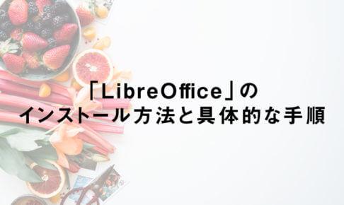 「LibreOffice」のインストール方法と具体的な手順