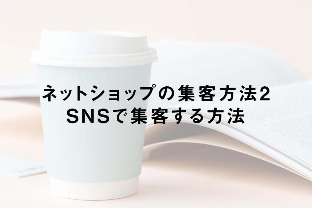 ネットショップの集客方法2:SNSで集客する方法