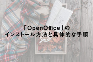 「OpenOffice」のインストール方法と具体的な手順