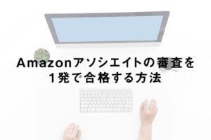 Amazonアソシエイトの審査を1発で合格する方法