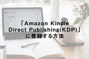 「Amazon Kindle Direct Publishing(KDP)」に登録する方法