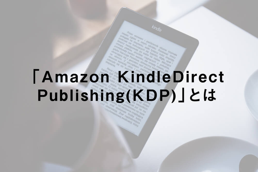「Amazon Kindle Direct Publishing(KDP)」とは