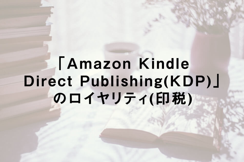 「Amazon Kindle Direct Publishing(KDP)」のロイヤリティ(印税)