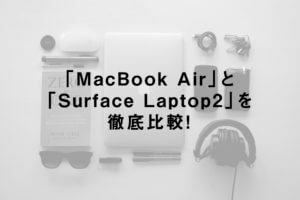 「MacBook Air」と「Surface Laptop2」を徹底比較!