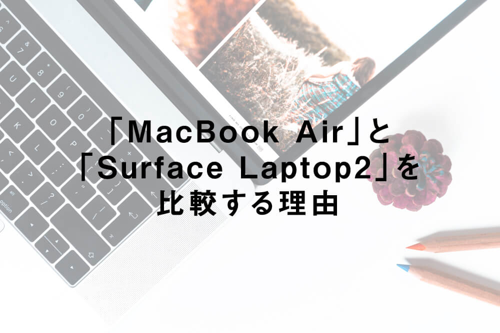 「MacBook Air」と「Surface Laptop2」を比較する理由