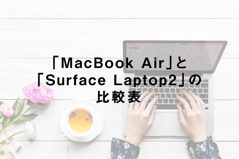 「MacBook Air」と「Surface Laptop2」の比較表