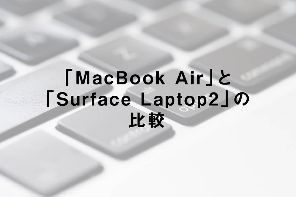 「MacBook Air」と「Surface Laptop2」の比較