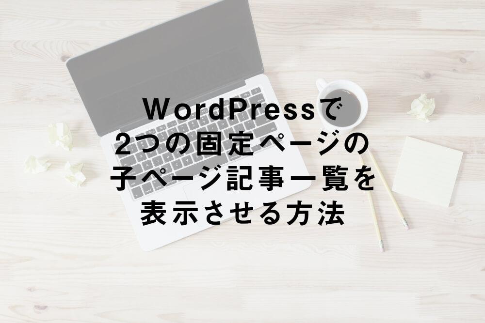 WordPressで2つの固定ページの子ページ記事一覧を表示させる方法