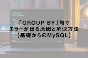 MySQLのGROUP BY句でエラーが出る原因と解決方法【基礎からのMySQL】