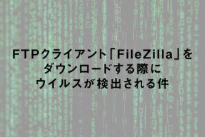 FTPクライアント「FileZilla」をダウンロードする際にウイルスが検出される件
