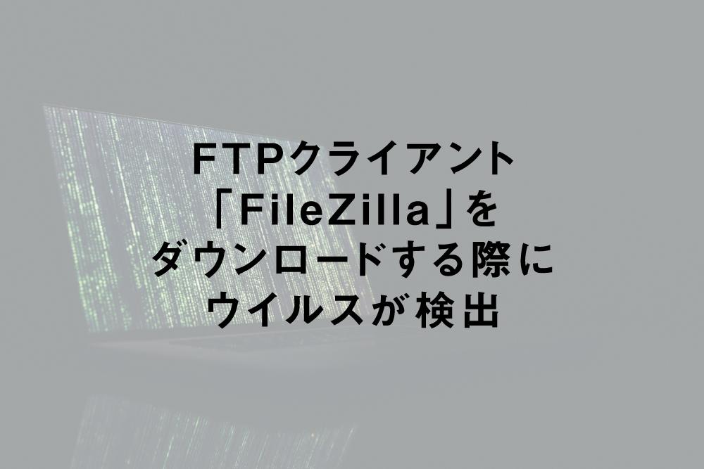 「FileZilla」をダウンロードする際にウイルスが検出