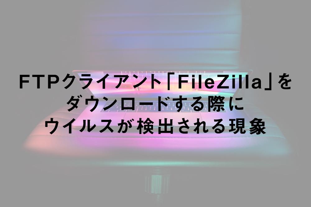 「FileZilla」をダウンロードする際にウイルスが検出される現象