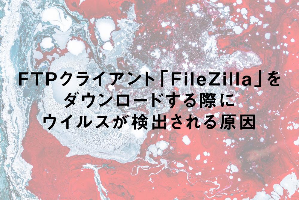 「FileZilla」をダウンロードする際にウイルスが検出される原因