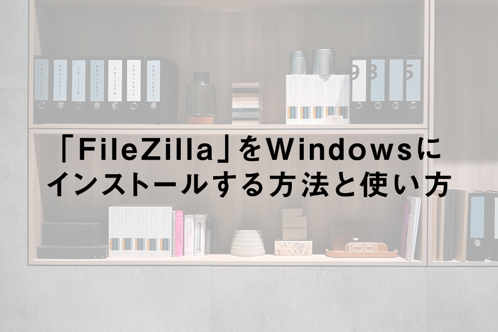 「FileZilla」をWindowsにインストールする方法と使い方