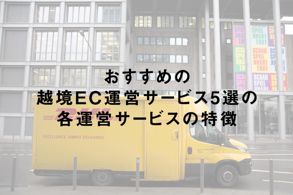 おすすめの越境EC運営サービス5選の各運営サービスの特徴