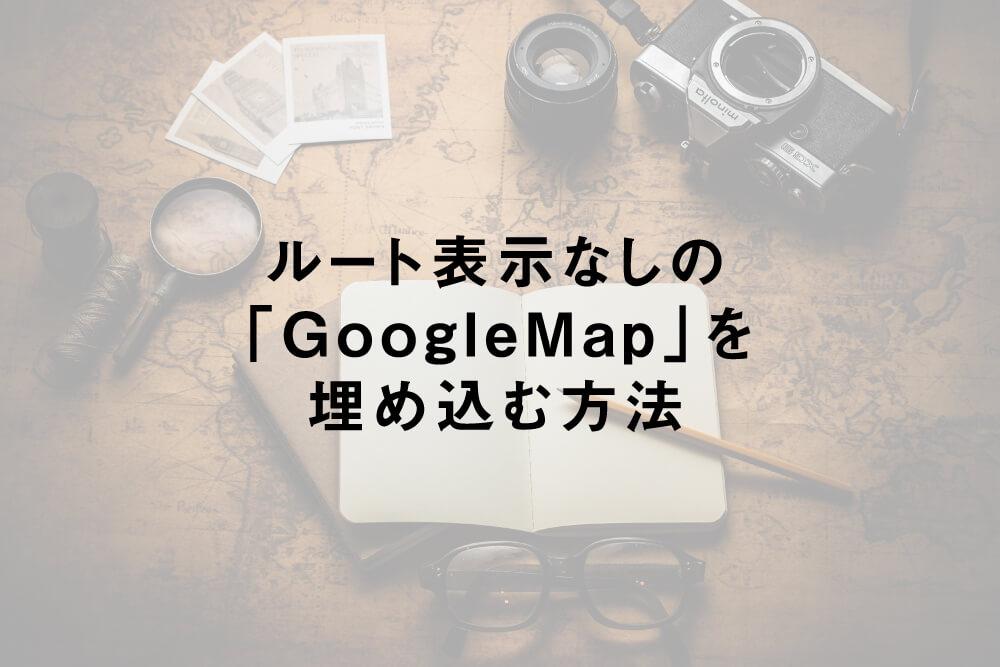 ルート表示なしの「GoogleMap」を埋め込む方法