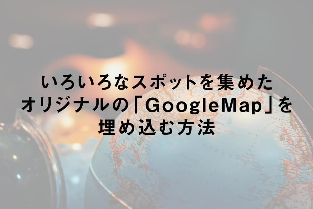 いろいろなスポットを集めたオリジナルの「GoogleMap」を埋め込む方法