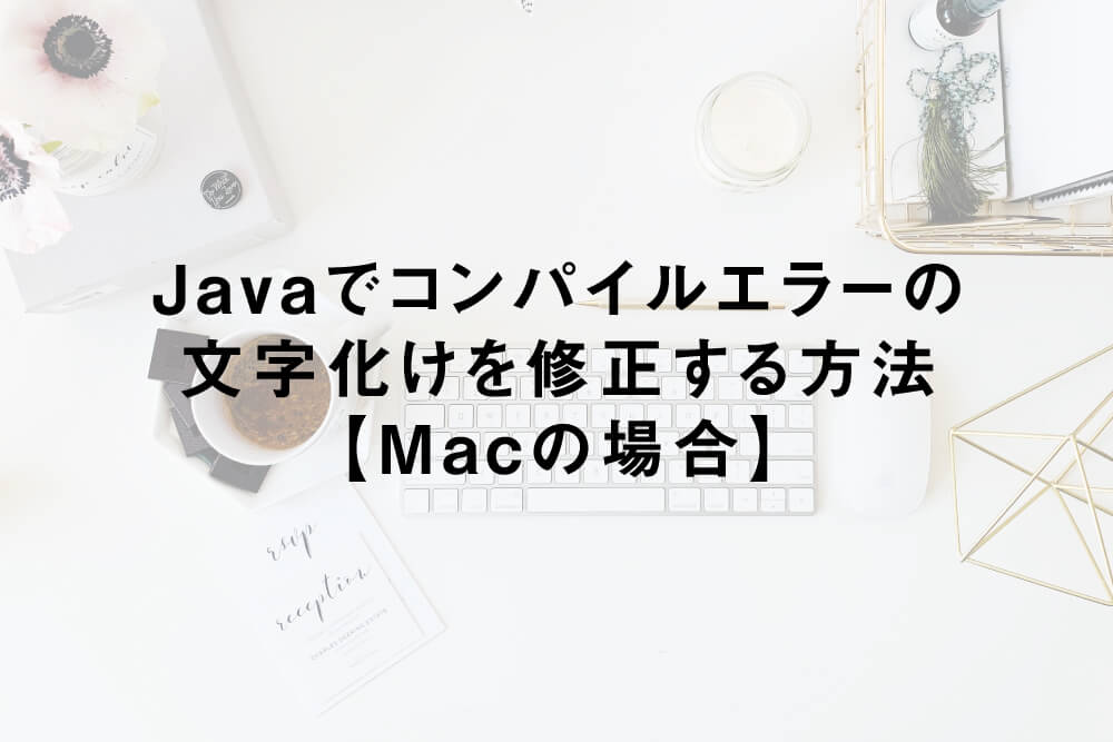 Javaでコンパイルエラーの文字化けを修正する方法【Macの場合】