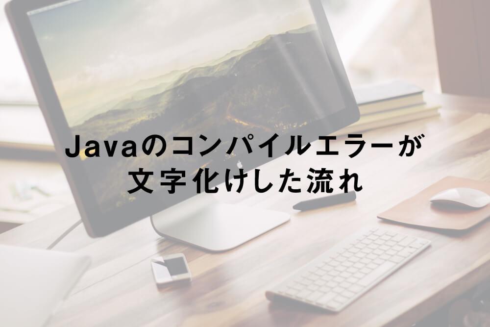 Javaのコンパイルエラーが文字化けした流れ