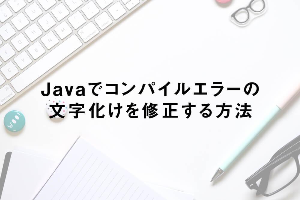 Javaでコンパイルエラーの文字化けを修正する方法