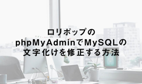 ロリポップのphpMyAdminでMySQLの文字化けを修正する方法