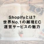 Shopifyとは?世界No.1の越境EC運営サービスの魅力