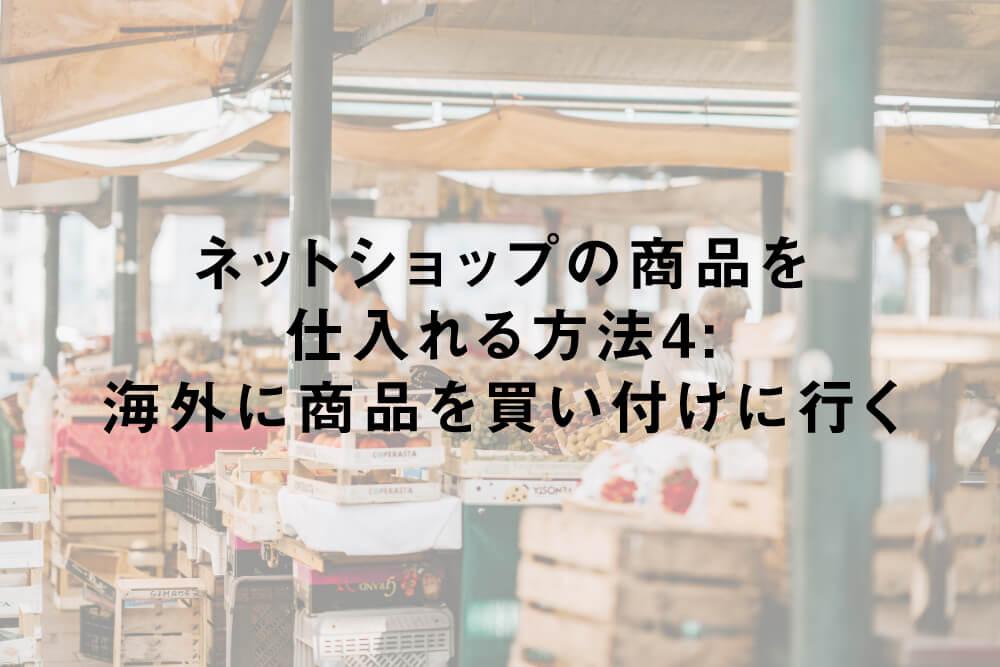 ネットショップの商品を仕入れる方法4:海外に商品を買い付けに行く