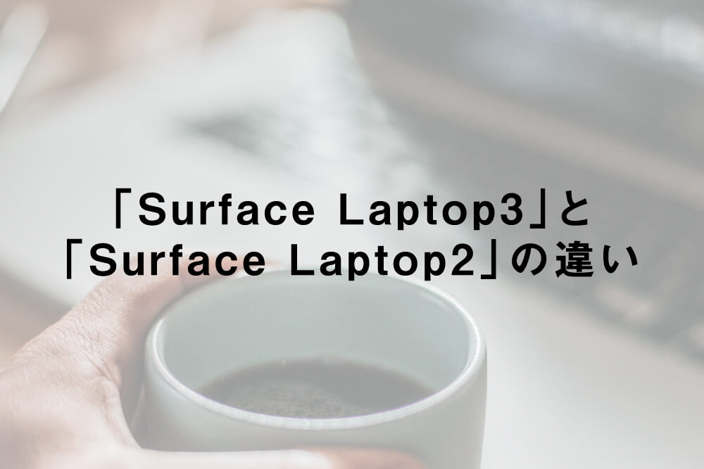 「Surface Laptop3」と「Surface Laptop2」の違い