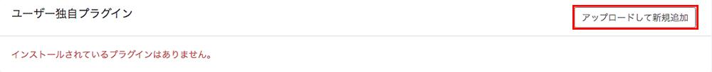「ユーザー独自プラグイン」の「アップロードして新規追加」ボタンをクリック