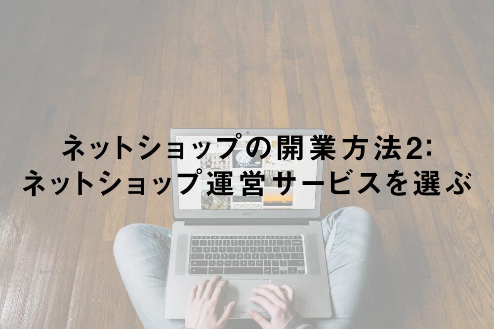 ネットショップの開業方法2:ネットショップ運営サービスを選ぶ