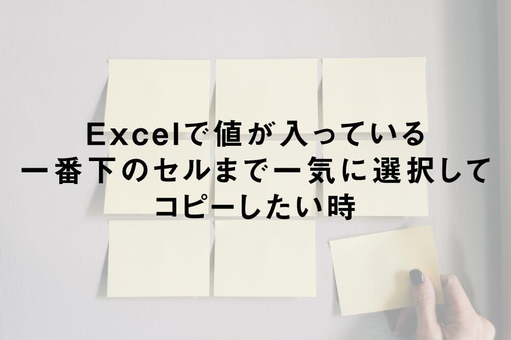 Excelで値が入っている一番下のセルまで一気に選択してコピーしたい時