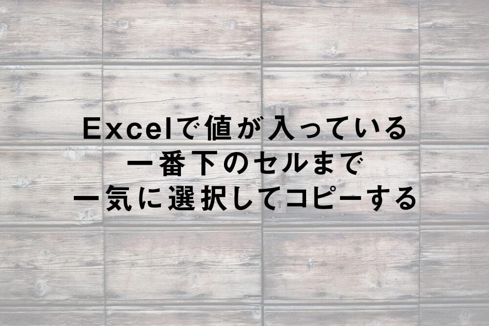 Excelで値が入っている一番下のセルまで一気に選択してコピーする