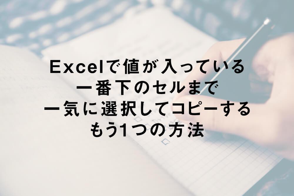 Excelで値が入っている一番下のセルまで一気に選択してコピーするもう1つの方法