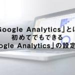 GoogleAnalyticsとは?初めてでもできるGoogleAnalyticsの設定方法