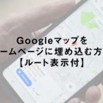 Googleマップをホームページに埋め込む方法【ルート表示付】