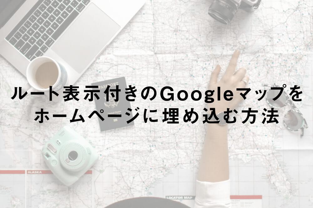 ルート表示付きのGoogleマップをホームページに埋め込む方法