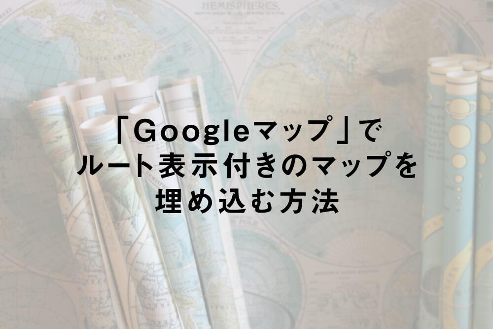 「Googleマップ」でルート表示付きのマップを埋め込む方法