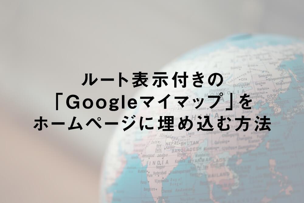 ルート表示付きの「Googleマイマップ」をホームページに埋め込む方法