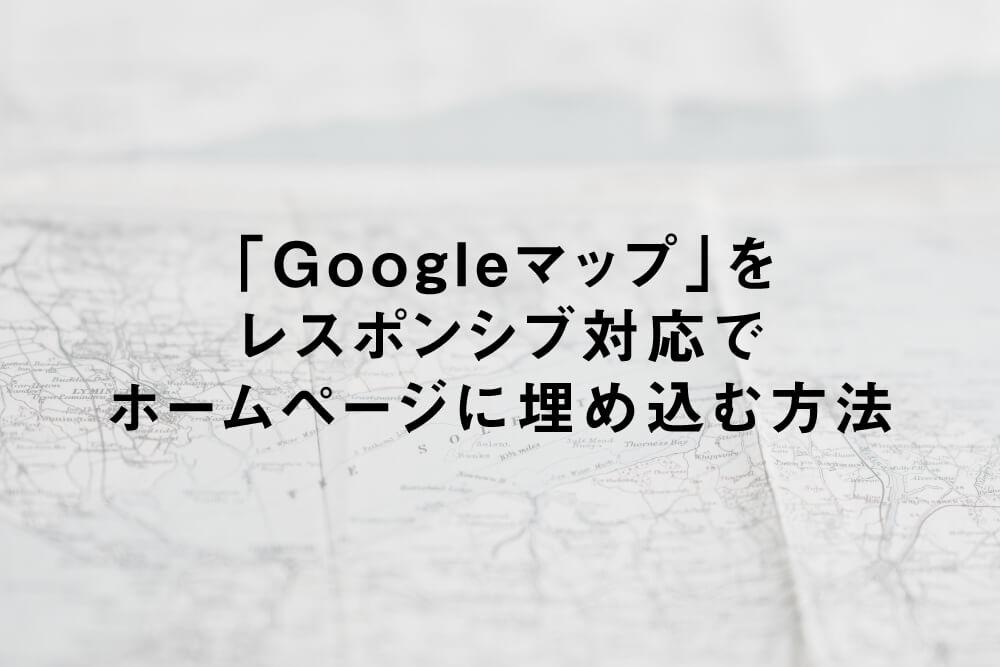 「Googleマップ」をレスポンシブ対応でホームページに埋め込む方法
