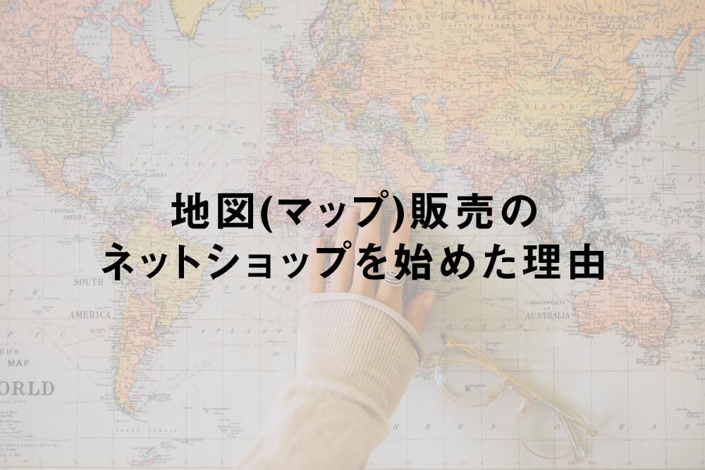 地図(マップ)販売のネットショップを始めた理由