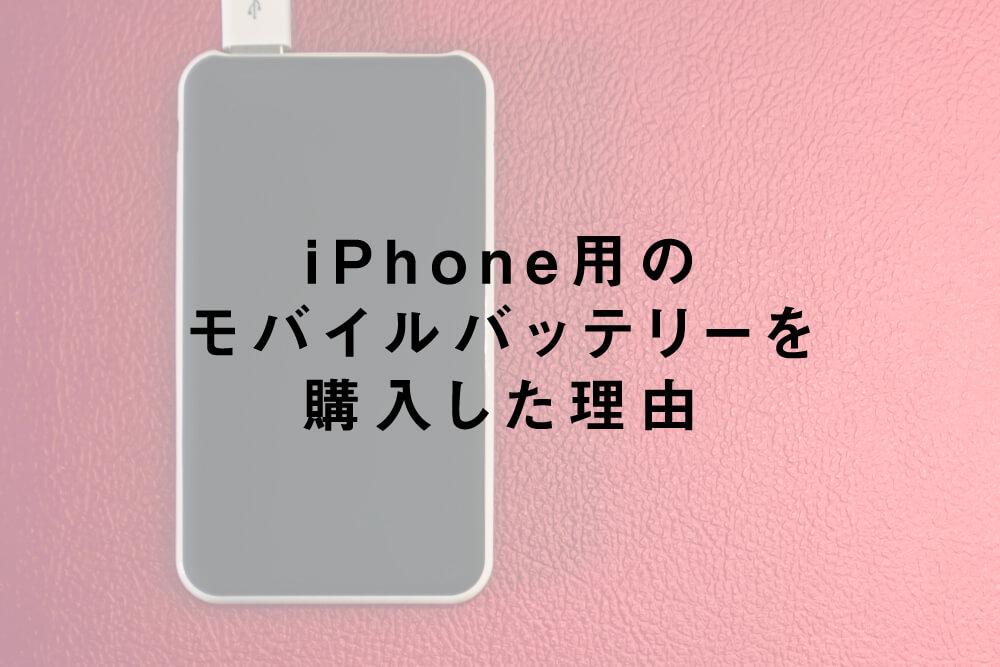 iPhone用のモバイルバッテリーを購入した理由