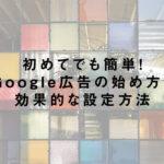 初めてでも簡単!Google広告の始め方と効果的な設定方法