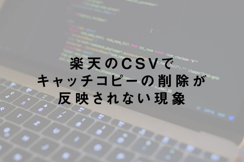 楽天のCSVでキャッチコピーの削除が反映されない現象