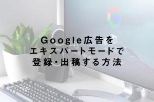 Google広告をエキスパートモードで登録・出稿する方法
