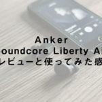 Anker「Soundcore Liberty Air」のレビューと使ってみた感想
