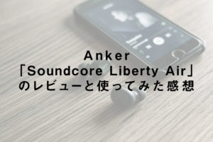 おすすめのワイヤレスイヤホンAnker「Soundcore Liberty Air」のレビューと使ってみた感想