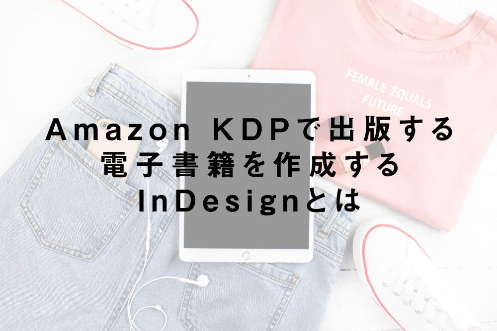 Amazon KDPで出版する電子書籍を作成するInDesignとは