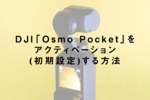 DJI「Osmo Pocket」をアクティベーション(初期設定)する方法